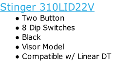 Stinger 310LID22VTwo Button8 Dip SwitchesBlackVisor ModelCompatible w/ Linear DT