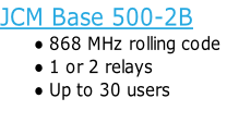 JCM Base 500-2B 868 MHz rolling code 1 or 2 relays Up to 30 users